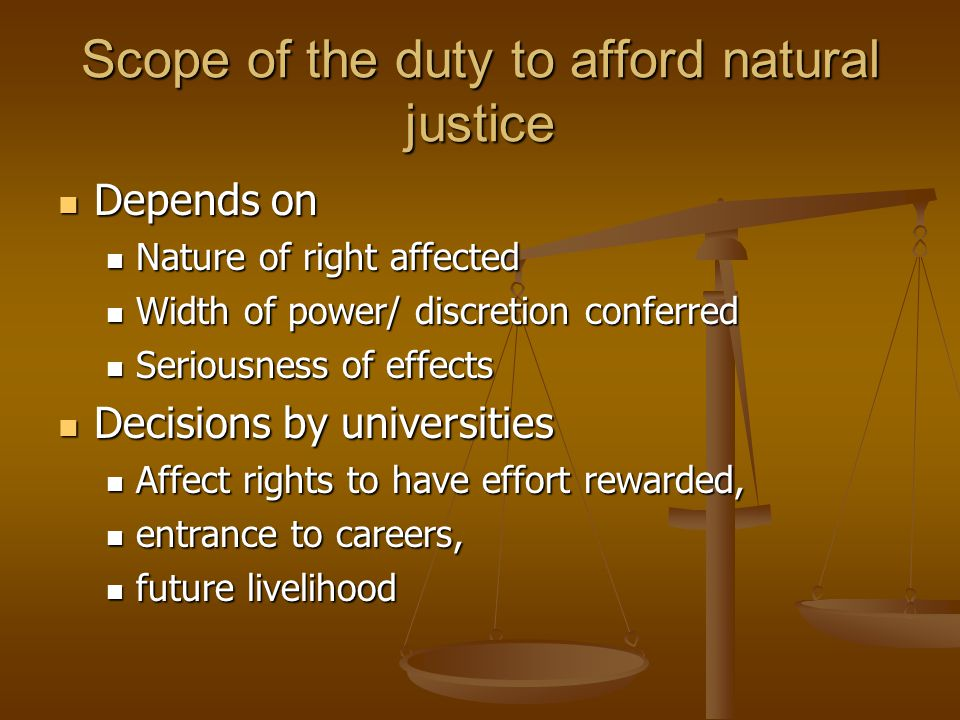 Scope of the duty to afford natural justice Depends on Depends on Nature of right affected Nature of right affected Width of power/ discretion conferr