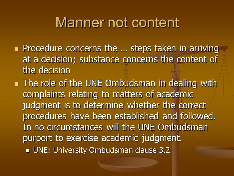 Complaint Where a UNE Ombudsman has jurisdiction under this clause, the UNE Ombudsman has authority to investigate complaints and to report on whether the appropriate process and procedures have been established and followed and to make recommendations as to possible improvements in process and procedures.