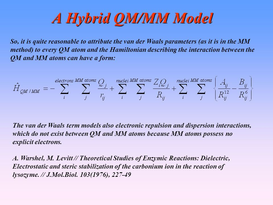 A Hybrid QM/MM Model So, it is quite reasonable to attribute the van der Waals parameters (as it is in the MM method) to every QM atom and the Hamiltonian describing the interaction between the QM and MM atoms can have a form: The van der Waals term models also electronic repulsion and dispersion interactions, which do not exist between QM and MM atoms because MM atoms possess no explicit electrons.