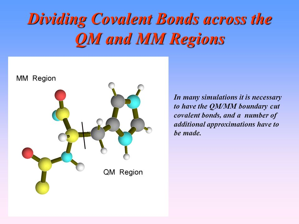 Dividing Covalent Bonds across the QM and MM Regions In many simulations it is necessary to have the QM/MM boundary cut covalent bonds, and a number of additional approximations have to be made.