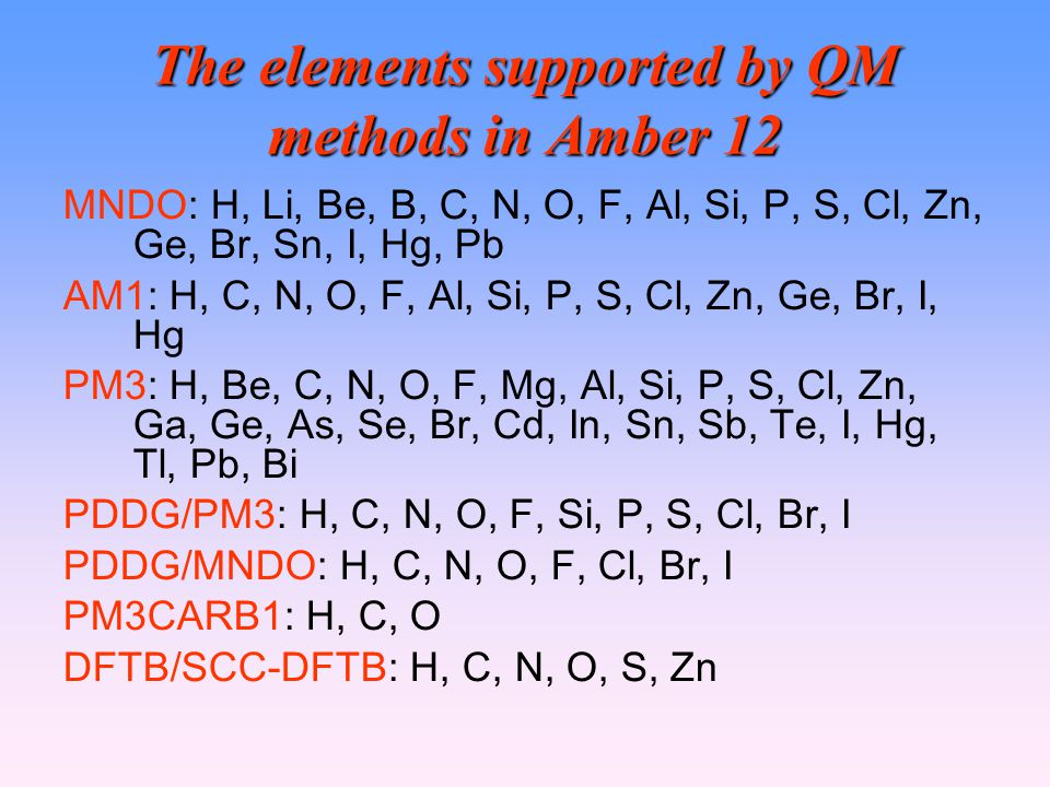 The elements supported by QM methods in Amber 12 MNDO: H, Li, Be, B, C, N, O, F, Al, Si, P, S, Cl, Zn, Ge, Br, Sn, I, Hg, Pb AM1: H, C, N, O, F, Al, Si, P, S, Cl, Zn, Ge, Br, I, Hg PM3: H, Be, C, N, O, F, Mg, Al, Si, P, S, Cl, Zn, Ga, Ge, As, Se, Br, Cd, In, Sn, Sb, Te, I, Hg, Tl, Pb, Bi PDDG/PM3: H, C, N, O, F, Si, P, S, Cl, Br, I PDDG/MNDO: H, C, N, O, F, Cl, Br, I PM3CARB1: H, C, O DFTB/SCC-DFTB: H, C, N, O, S, Zn