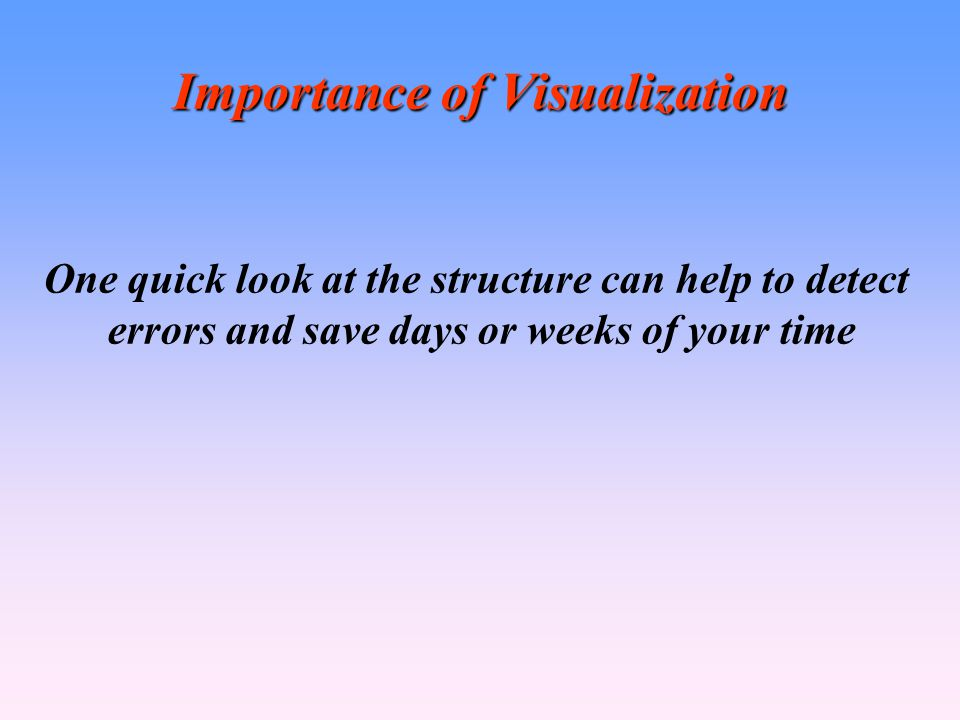 Importance of Visualization One quick look at the structure can help to detect errors and save days or weeks of your time