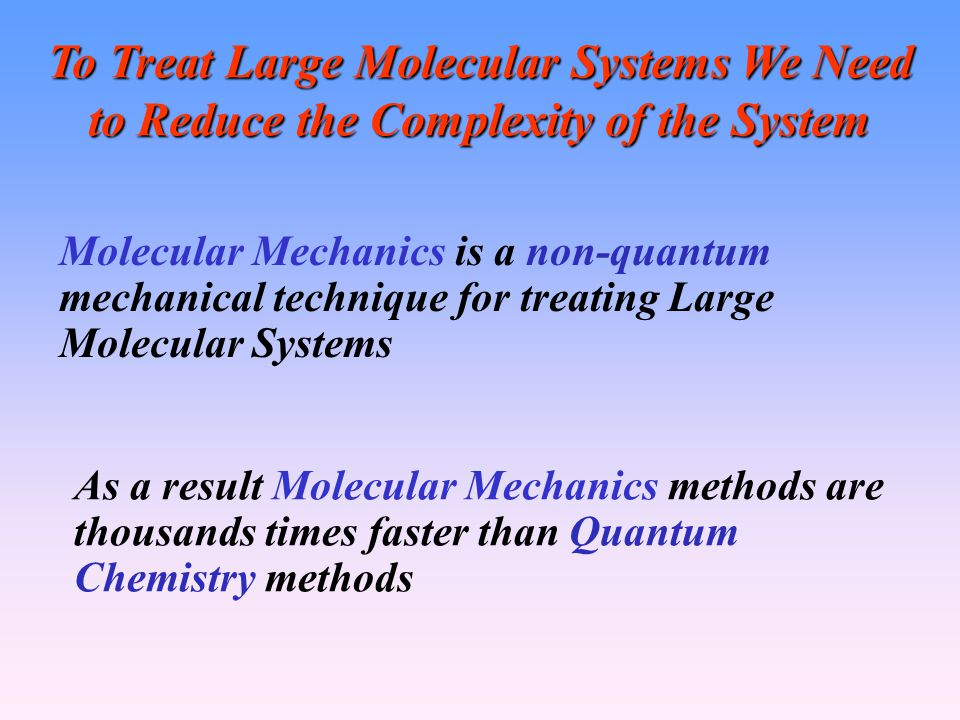 To Treat Large Molecular Systems We Need to Reduce the Complexity of the System As a result Molecular Mechanics methods are thousands times faster than Quantum Chemistry methods Molecular Mechanics is a non-quantum mechanical technique for treating Large Molecular Systems
