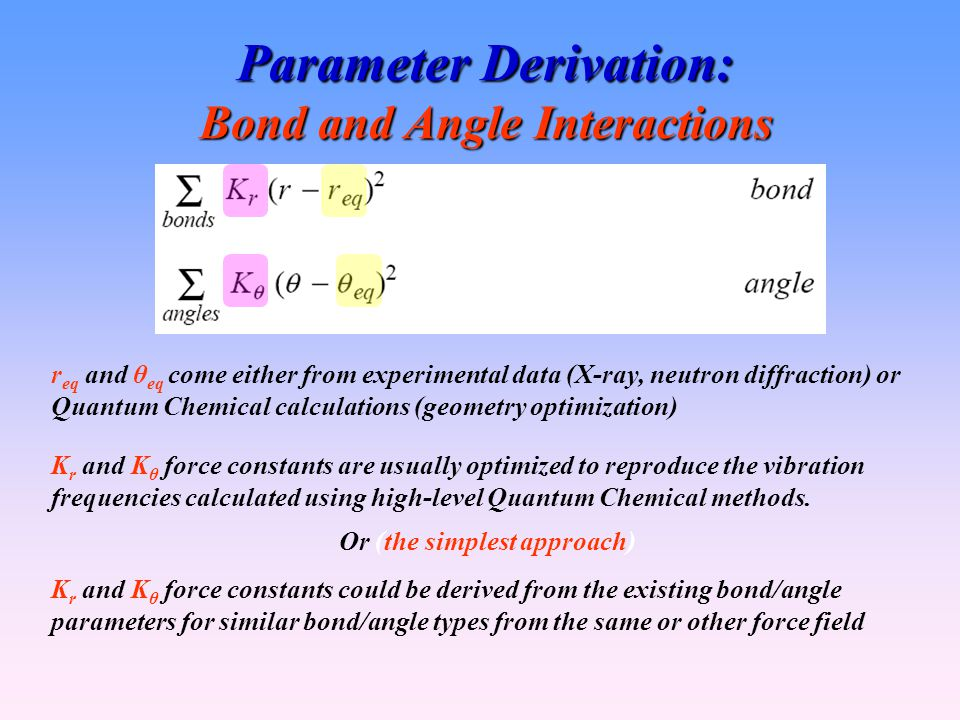 Parameter Derivation: Bond and Angle Interactions r eq and θ eq come either from experimental data (X-ray, neutron diffraction) or Quantum Chemical calculations (geometry optimization) K r and K θ force constants are usually optimized to reproduce the vibration frequencies calculated using high-level Quantum Chemical methods.