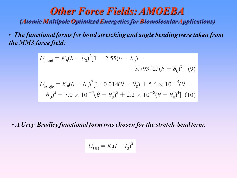 Other Force Fields: AMOEBA (Atomic Multipole Optimized Energetics for Biomolecular Applications) The functional forms for bond stretching and angle bending were taken from the MM3 force field: A Urey-Bradley functional form was chosen for the stretch-bend term: