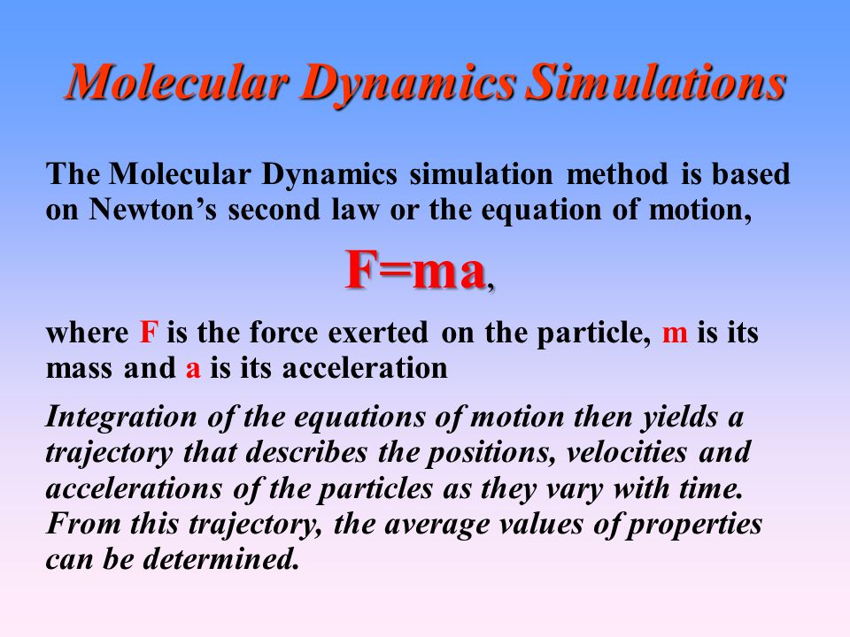 Molecular Dynamics Simulations The Molecular Dynamics simulation method is based on Newton's second law or the equation of motion, F=ma, where F is the force exerted on the particle, m is its mass and a is its acceleration Integration of the equations of motion then yields a trajectory that describes the positions, velocities and accelerations of the particles as they vary with time.