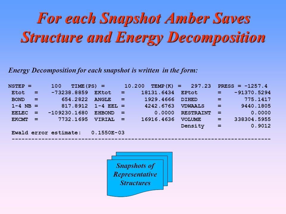 For each Snapshot Amber Saves Structure and Energy Decomposition Energy Decomposition for each snapshot is written in the form: NSTEP = 100 TIME(PS) = 10.200 TEMP(K) = 297.23 PRESS = -1257.4 Etot = -73238.8859 EKtot = 18131.6434 EPtot = -91370.5294 BOND = 654.2822 ANGLE = 1929.4666 DIHED = 775.1417 1-4 NB = 817.8912 1-4 EEL = 4242.6763 VDWAALS = 9440.1805 EELEC = -109230.1680 EHBOND = 0.0000 RESTRAINT = 0.0000 EKCMT = 7732.1695 VIRIAL = 16916.4636 VOLUME = 338304.5955 Density = 0.9012 Ewald error estimate: 0.1550E-03 ------------------------------------------------------------------------------ Snapshots of Representative Structures