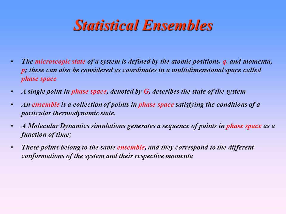 Statistical Ensembles The microscopic state of a system is defined by the atomic positions, q, and momenta, p; these can also be considered as coordinates in a multidimensional space called phase space A single point in phase space, denoted by G, describes the state of the system An ensemble is a collection of points in phase space satisfying the conditions of a particular thermodynamic state.