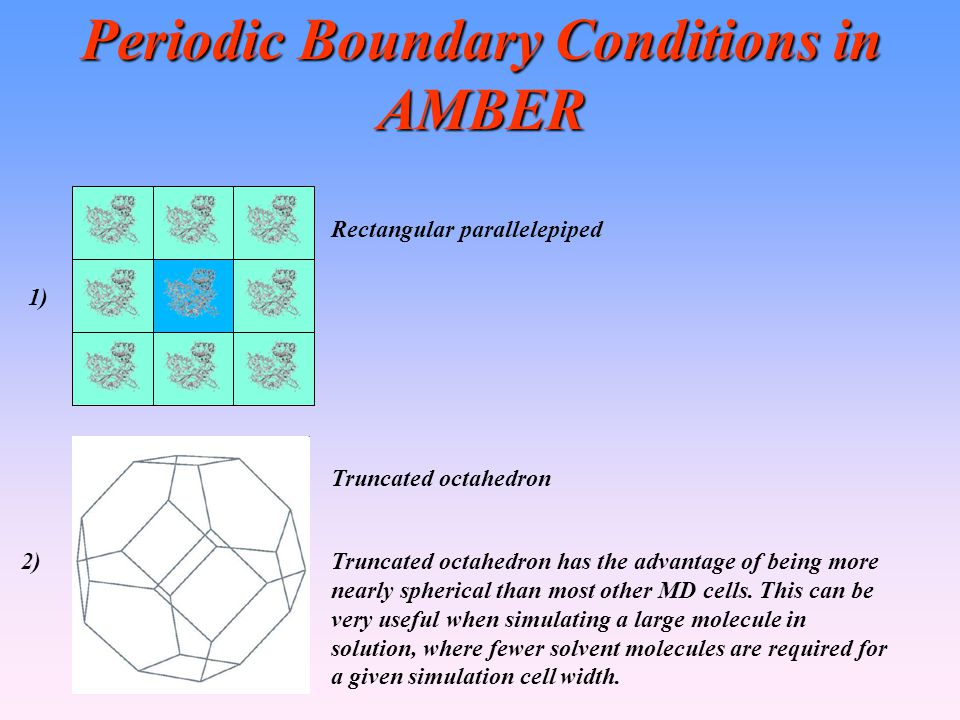 Periodic Boundary Conditions in AMBER Truncated octahedron Rectangular parallelepiped 1) 2)Truncated octahedron has the advantage of being more nearly spherical than most other MD cells.