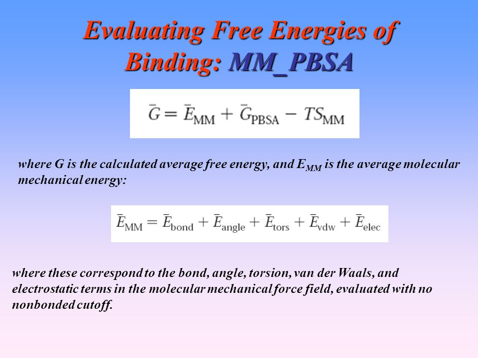 Evaluating Free Energies of Binding: MM_PBSA where G is the calculated average free energy, and E MM is the average molecular mechanical energy: where these correspond to the bond, angle, torsion, van der Waals, and electrostatic terms in the molecular mechanical force field, evaluated with no nonbonded cutoff.