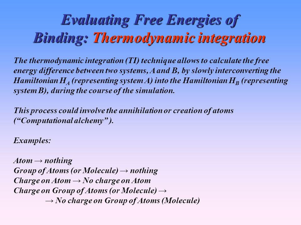 Evaluating Free Energies of Binding: Thermodynamic integration The thermodynamic integration (TI) technique allows to calculate the free energy difference between two systems, A and B, by slowly interconverting the Hamiltonian H A (representing system A) into the Hamiltonian H B (representing system B), during the course of the simulation.