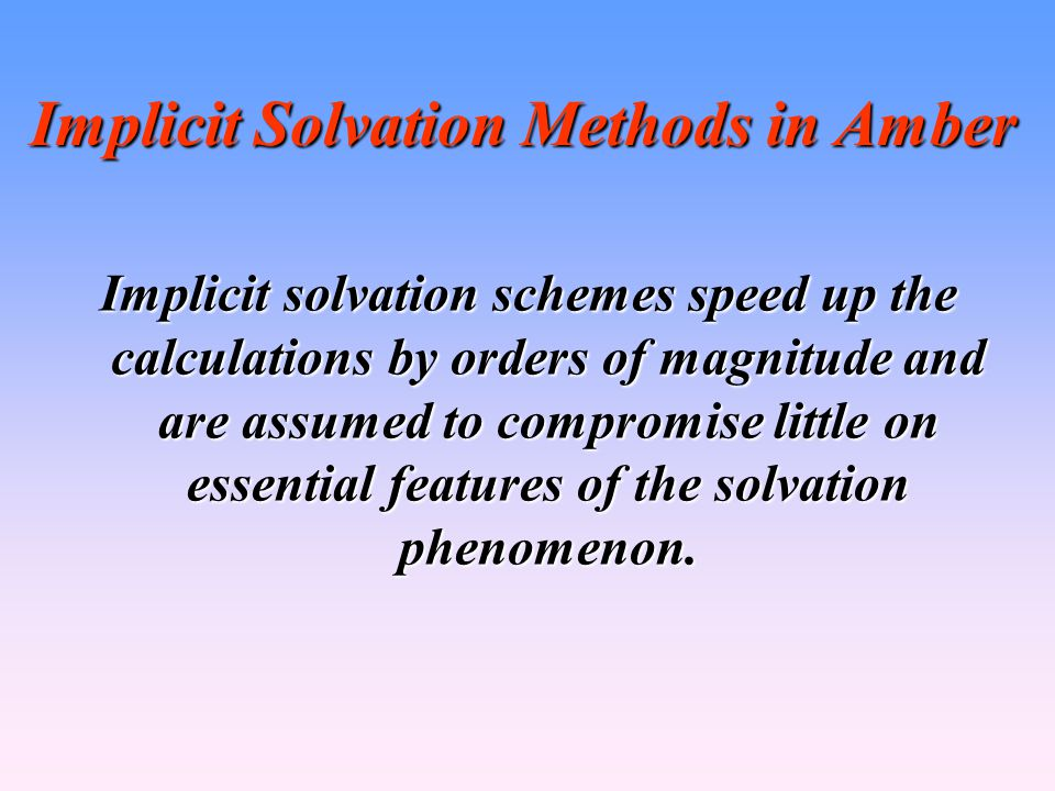 Implicit Solvation Methods in Amber Implicit solvation schemes speed up the calculations by orders of magnitude and are assumed to compromise little on essential features of the solvation phenomenon.