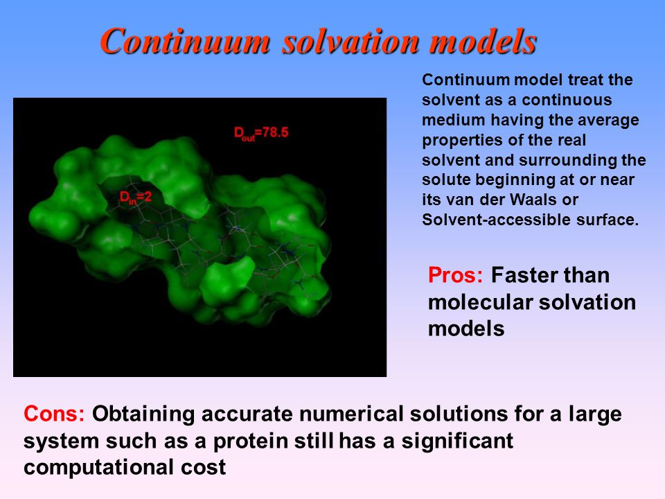 Continuum solvation models Continuum model treat the solvent as a continuous medium having the average properties of the real solvent and surrounding the solute beginning at or near its van der Waals or Solvent-accessible surface.