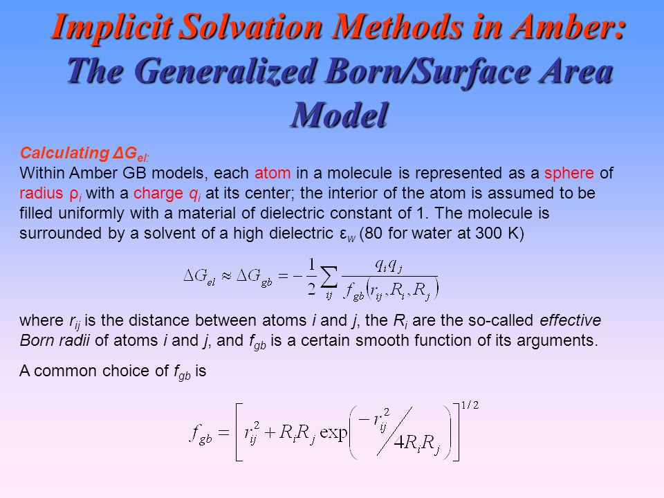 Implicit Solvation Methods in Amber: The Generalized Born/Surface Area Model Calculating ΔG el: Within Amber GB models, each atom in a molecule is represented as a sphere of radius ρ i with a charge q i at its center; the interior of the atom is assumed to be filled uniformly with a material of dielectric constant of 1.