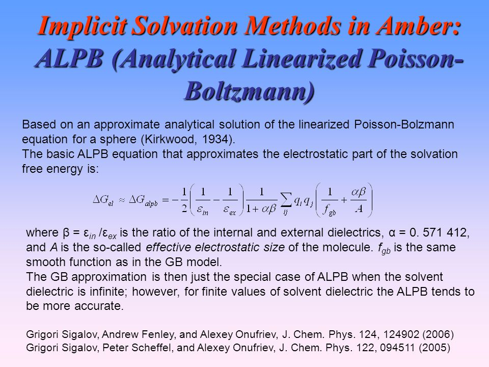 Implicit Solvation Methods in Amber: ALPB (Analytical Linearized Poisson- Boltzmann) Based on an approximate analytical solution of the linearized Poisson-Bolzmann equation for a sphere (Kirkwood, 1934).