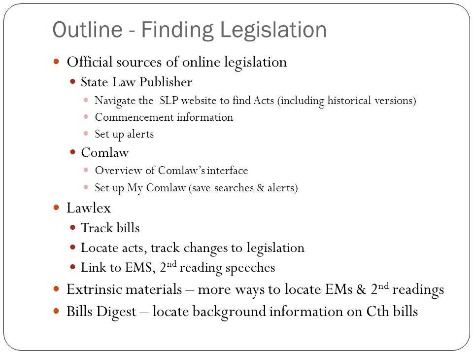 Outline - Finding Legislation Official sources of online legislation State Law Publisher Navigate the SLP website to find Acts (including historical versions) Commencement information Set up alerts Comlaw Overview of Comlaw's interface Set up My Comlaw (save searches & alerts) Lawlex Track bills Locate acts, track changes to legislation Link to EMS, 2 nd reading speeches Extrinsic materials – more ways to locate EMs & 2 nd readings Bills Digest – locate background information on Cth bills