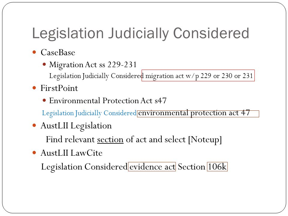 Legislation Judicially Considered CaseBase Migration Act ss 229-231 Legislation Judicially Considered migration act w/p 229 or 230 or 231 FirstPoint Environmental Protection Act s47 Legislation Judicially Considered environmental protection act 47 AustLII Legislation Find relevant section of act and select [Noteup] AustLII LawCite Legislation Considered evidence act Section 106k