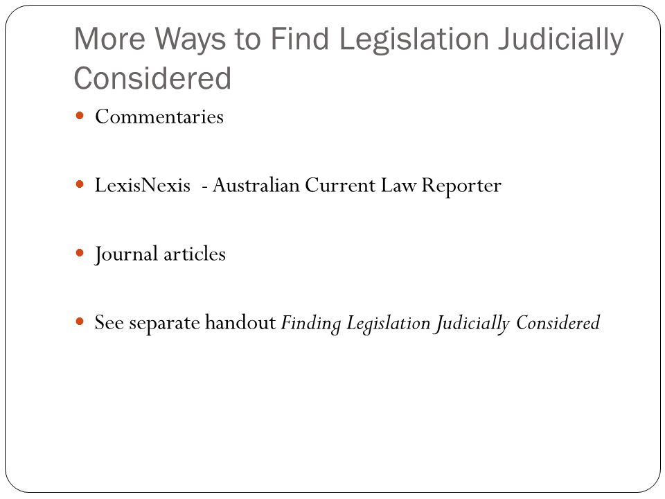 More Ways to Find Legislation Judicially Considered Commentaries LexisNexis - Australian Current Law Reporter Journal articles See separate handout Finding Legislation Judicially Considered
