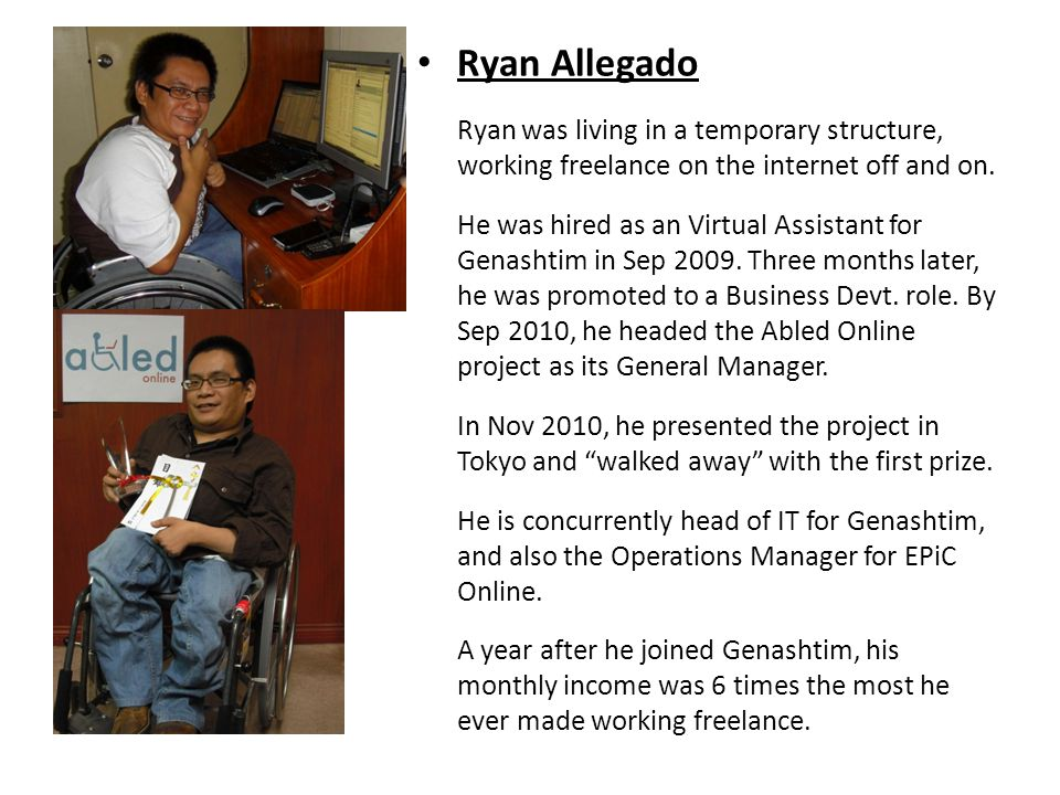 Ryan Allegado Ryan was living in a temporary structure, working freelance on the internet off and on. He was hired as an Virtual Assistant for Genasht