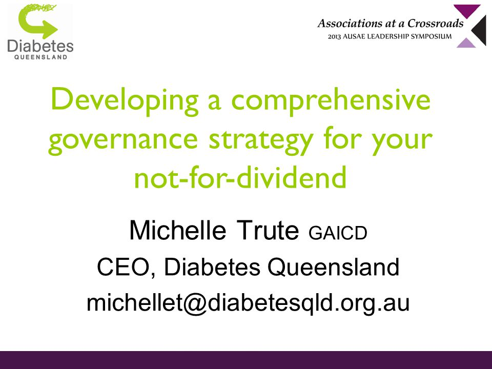 Developing a comprehensive governance strategy for your not-for-dividend Michelle Trute GAICD CEO, Diabetes Queensland michellet@diabetesqld.org.au