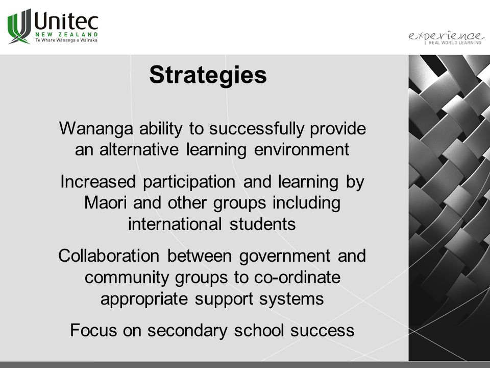 Strategies Wananga ability to successfully provide an alternative learning environment Increased participation and learning by Maori and other groups including international students Collaboration between government and community groups to co-ordinate appropriate support systems Focus on secondary school success