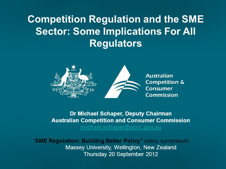 Dr Michael Schaper, Deputy Chairman Australian Competition and Consumer Commission michael.schaper@accc.gov.au SME Regulation: Building Better Policy policy symposium Massey University, Wellington, New Zealand Thursday 20 September 2012 Competition Regulation and the SME Sector: Some Implications For All Regulators