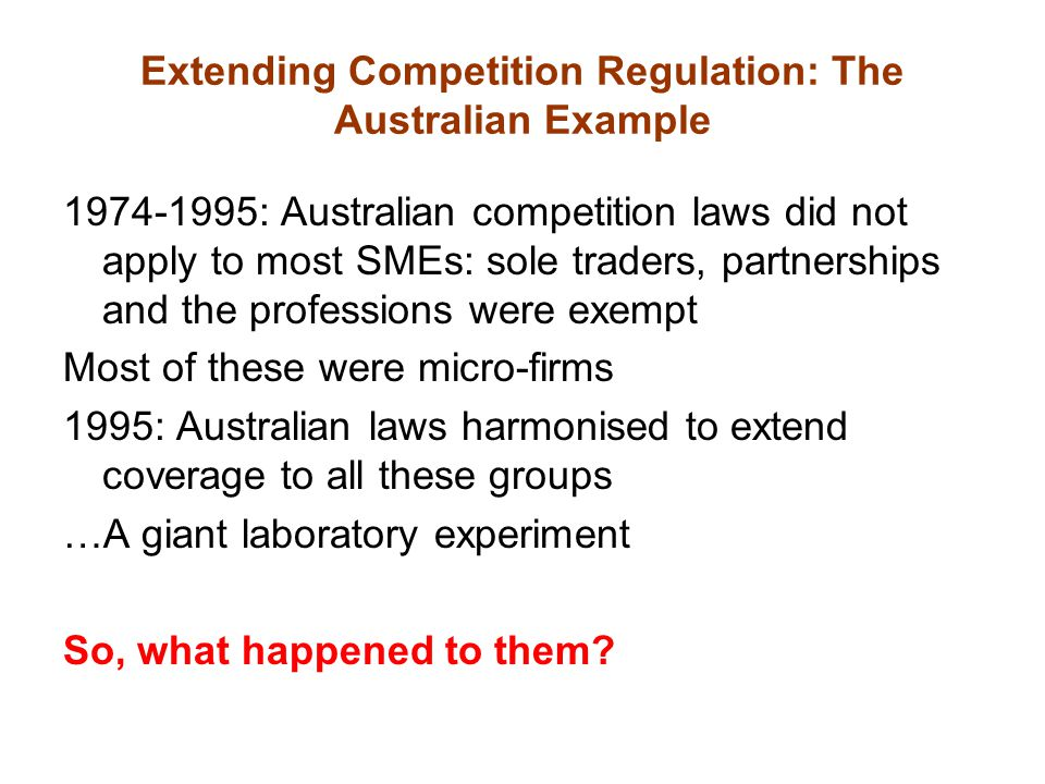 Extending Competition Regulation: The Australian Example 1974-1995: Australian competition laws did not apply to most SMEs: sole traders, partnerships and the professions were exempt Most of these were micro-firms 1995: Australian laws harmonised to extend coverage to all these groups …A giant laboratory experiment So, what happened to them