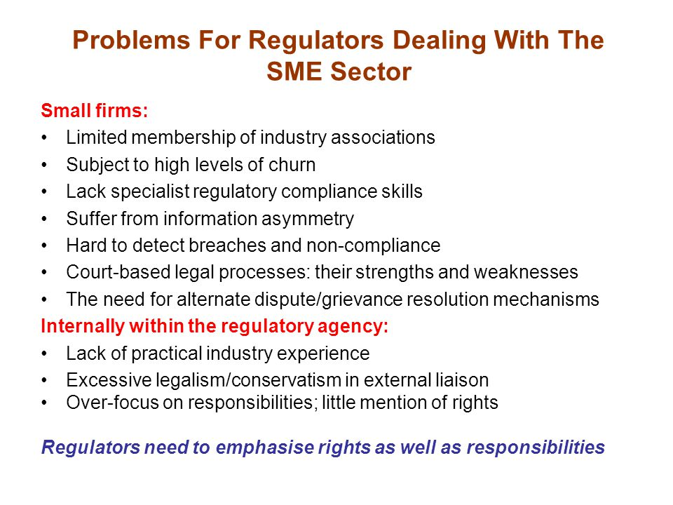 Problems For Regulators Dealing With The SME Sector Small firms: Limited membership of industry associations Subject to high levels of churn Lack specialist regulatory compliance skills Suffer from information asymmetry Hard to detect breaches and non-compliance Court-based legal processes: their strengths and weaknesses The need for alternate dispute/grievance resolution mechanisms Internally within the regulatory agency: Lack of practical industry experience Excessive legalism/conservatism in external liaison Over-focus on responsibilities; little mention of rights Regulators need to emphasise rights as well as responsibilities