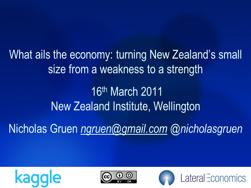 What ails the economy: turning New Zealand's small size from a weakness to a strength 16 th March 2011 New Zealand Institute, Wellington Nicholas Grue