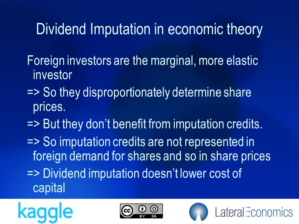 Dividend Imputation in economic theory Foreign investors are the marginal, more elastic investor => So they disproportionately determine share prices.