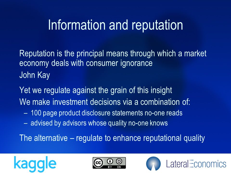 Reputation is the principal means through which a market economy deals with consumer ignorance John Kay Yet we regulate against the grain of this insi