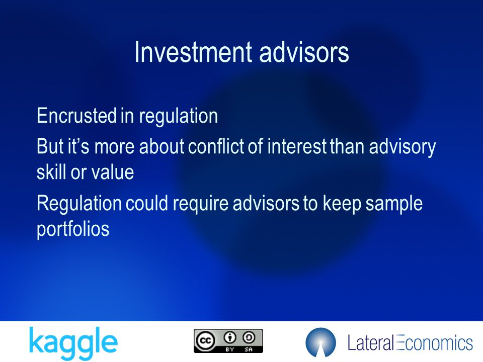 Investment advisors Encrusted in regulation But it's more about conflict of interest than advisory skill or value Regulation could require advisors to
