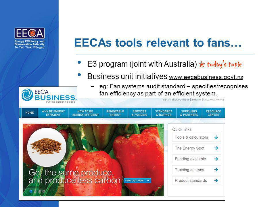 EECAs tools relevant to fans… E3 program (joint with Australia) ✬ today s topic Business unit initiatives www.eecabusiness.govt.nz –eg: Fan systems audit standard – specifies/recognises fan efficiency as part of an efficient system.