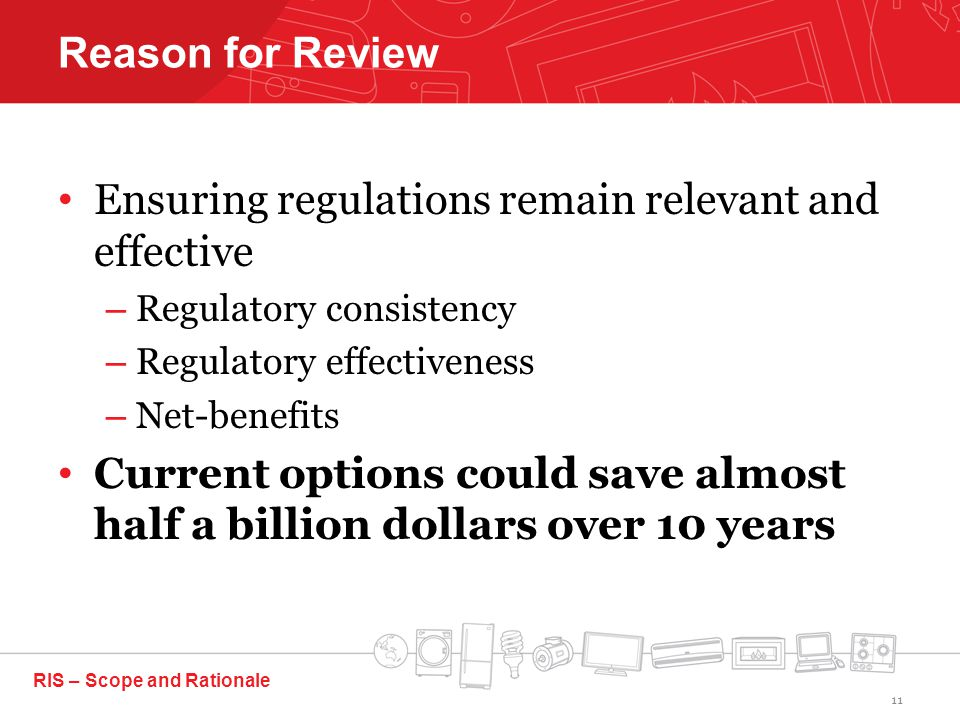 Ensuring regulations remain relevant and effective – Regulatory consistency – Regulatory effectiveness – Net-benefits Current options could save almost half a billion dollars over 10 years RIS – Scope and Rationale Reason for Review 11