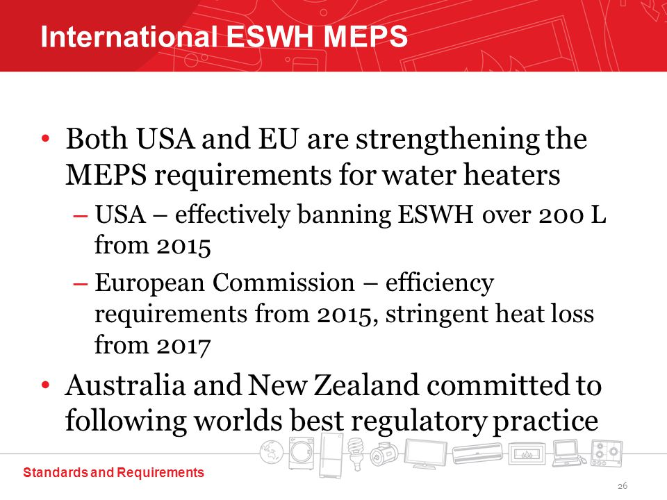 Both USA and EU are strengthening the MEPS requirements for water heaters – USA – effectively banning ESWH over 200 L from 2015 – European Commission – efficiency requirements from 2015, stringent heat loss from 2017 Australia and New Zealand committed to following worlds best regulatory practice Standards and Requirements International ESWH MEPS 26