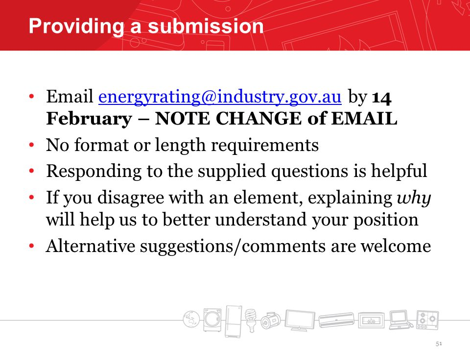 Providing a submission  by 14 February – NOTE CHANGE of No format or length requirements Responding to the supplied questions is helpful If you disagree with an element, explaining why will help us to better understand your position Alternative suggestions/comments are welcome 51
