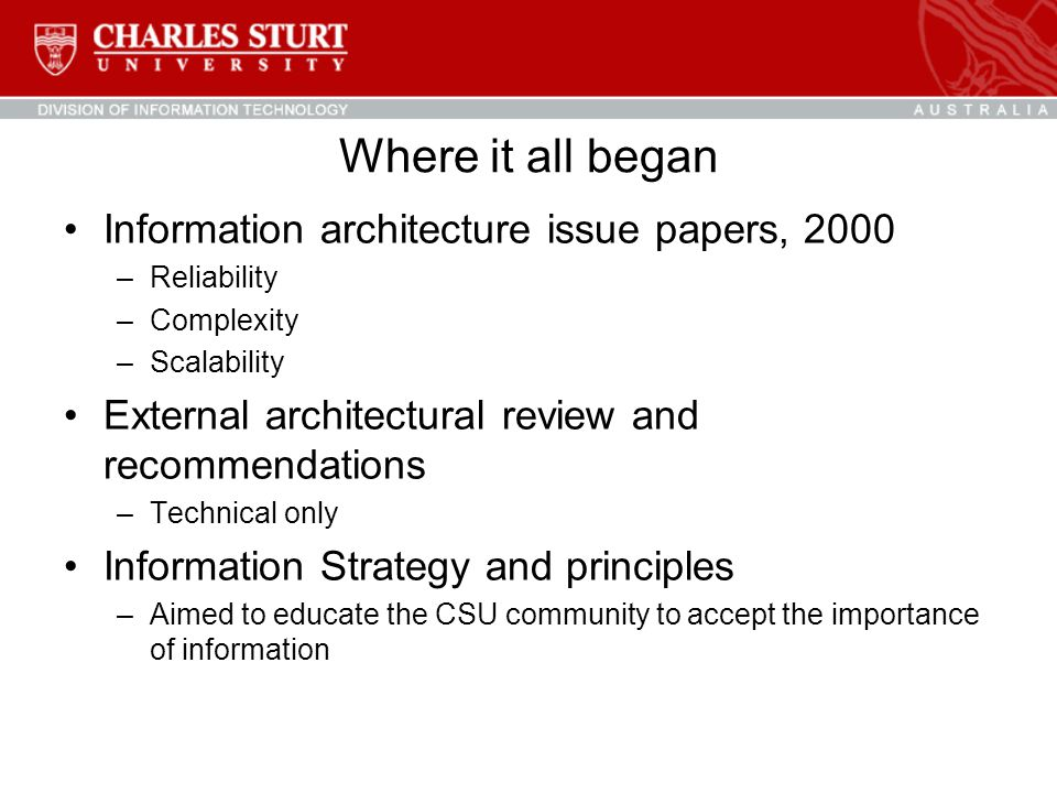 Where it all began Information architecture issue papers, 2000 –Reliability –Complexity –Scalability External architectural review and recommendations –Technical only Information Strategy and principles –Aimed to educate the CSU community to accept the importance of information