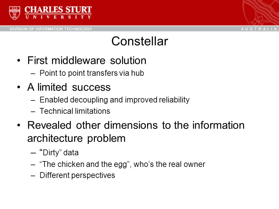 Constellar First middleware solution –Point to point transfers via hub A limited success –Enabled decoupling and improved reliability –Technical limitations Revealed other dimensions to the information architecture problem – Dirty data – The chicken and the egg , who's the real owner –Different perspectives