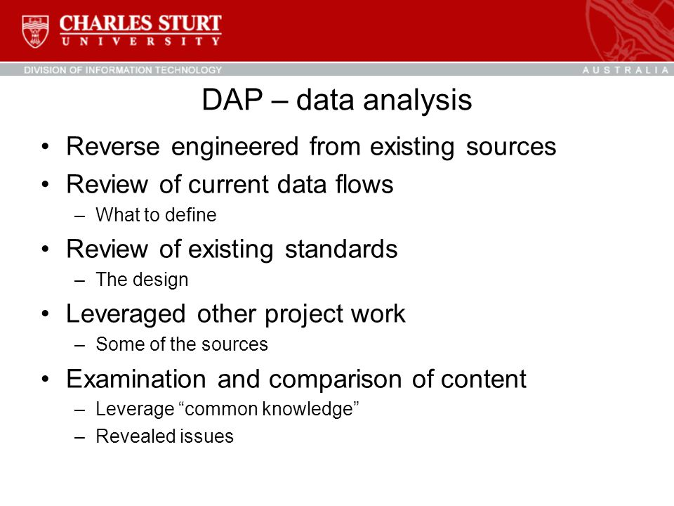 DAP – data analysis Reverse engineered from existing sources Review of current data flows –What to define Review of existing standards –The design Leveraged other project work –Some of the sources Examination and comparison of content –Leverage common knowledge –Revealed issues