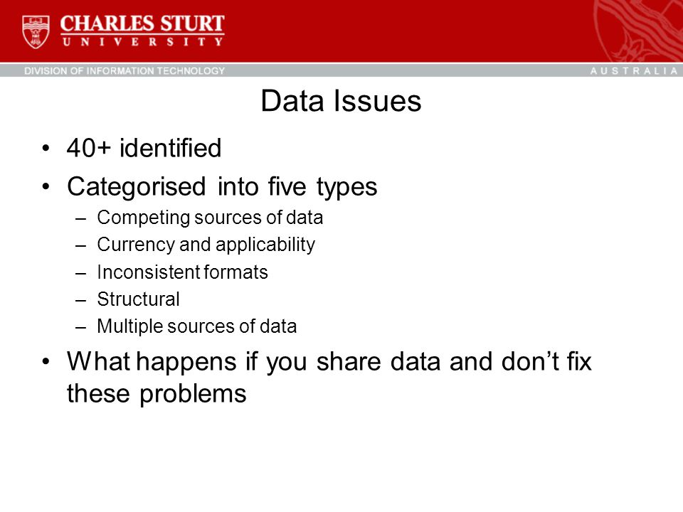 Data Issues 40+ identified Categorised into five types –Competing sources of data –Currency and applicability –Inconsistent formats –Structural –Multiple sources of data What happens if you share data and don't fix these problems
