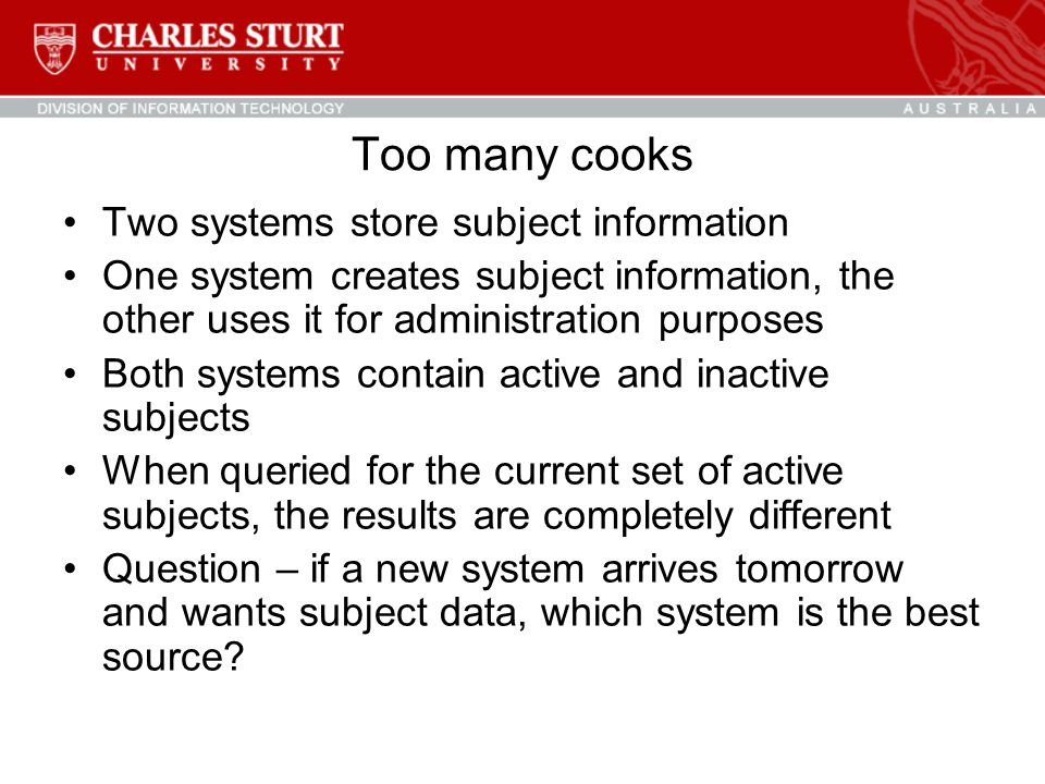 Too many cooks Two systems store subject information One system creates subject information, the other uses it for administration purposes Both systems contain active and inactive subjects When queried for the current set of active subjects, the results are completely different Question – if a new system arrives tomorrow and wants subject data, which system is the best source?
