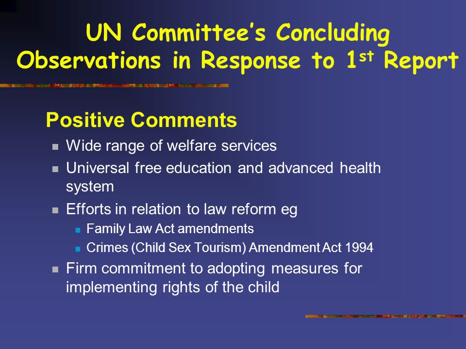 UN Committee's Concluding Observations in Response to 1 st Report Positive Comments Wide range of welfare services Universal free education and advanced health system Efforts in relation to law reform eg Family Law Act amendments Crimes (Child Sex Tourism) Amendment Act 1994 Firm commitment to adopting measures for implementing rights of the child