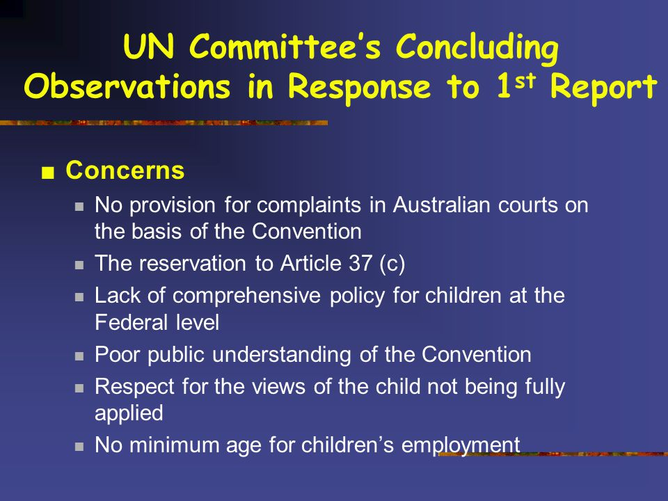 UN Committee's Concluding Observations in Response to 1 st Report ■Concerns No provision for complaints in Australian courts on the basis of the Convention The reservation to Article 37 (c) Lack of comprehensive policy for children at the Federal level Poor public understanding of the Convention Respect for the views of the child not being fully applied No minimum age for children's employment