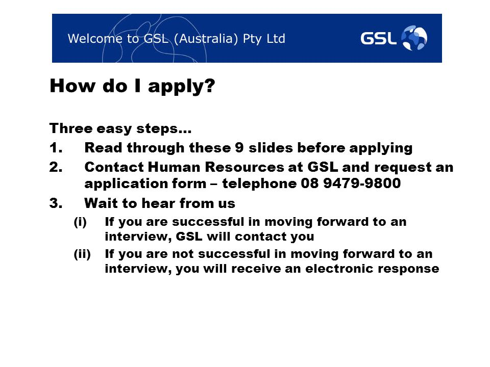 How do I apply? Three easy steps… 1.Read through these 9 slides before applying 2.Contact Human Resources at GSL and request an application form – tel