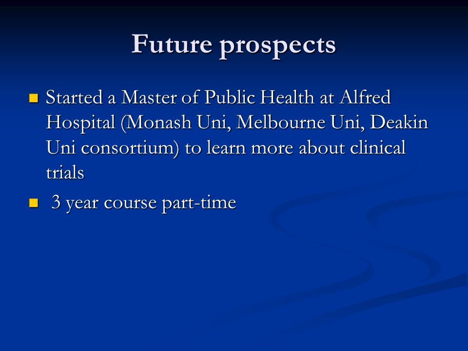 Future prospects Started a Master of Public Health at Alfred Hospital (Monash Uni, Melbourne Uni, Deakin Uni consortium) to learn more about clinical trials Started a Master of Public Health at Alfred Hospital (Monash Uni, Melbourne Uni, Deakin Uni consortium) to learn more about clinical trials 3 year course part-time 3 year course part-time