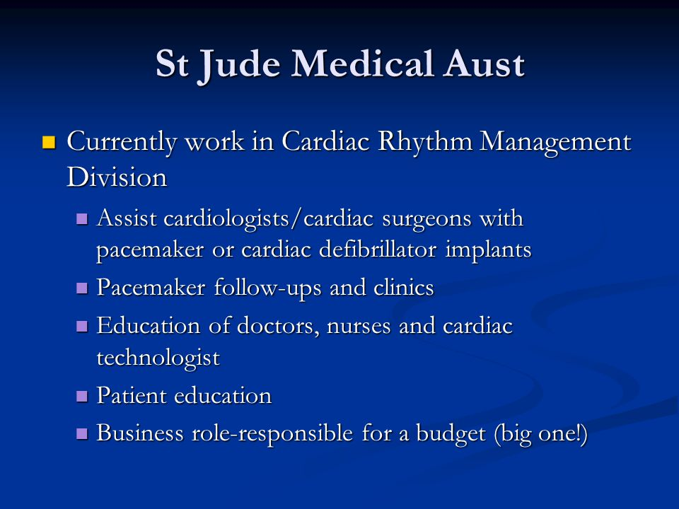St Jude Medical Aust Currently work in Cardiac Rhythm Management Division Currently work in Cardiac Rhythm Management Division Assist cardiologists/cardiac surgeons with pacemaker or cardiac defibrillator implants Assist cardiologists/cardiac surgeons with pacemaker or cardiac defibrillator implants Pacemaker follow-ups and clinics Pacemaker follow-ups and clinics Education of doctors, nurses and cardiac technologist Education of doctors, nurses and cardiac technologist Patient education Patient education Business role-responsible for a budget (big one!) Business role-responsible for a budget (big one!)