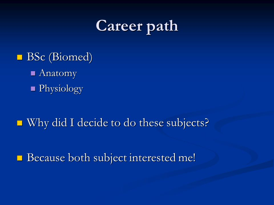 Career path BSc (Biomed) BSc (Biomed) Anatomy Anatomy Physiology Physiology Why did I decide to do these subjects.