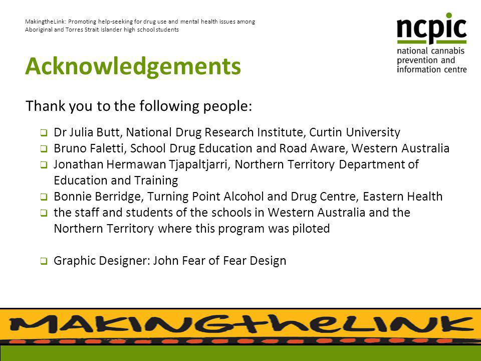 Acknowledgements Thank you to the following people:  Dr Julia Butt, National Drug Research Institute, Curtin University  Bruno Faletti, School Drug Education and Road Aware, Western Australia  Jonathan Hermawan Tjapaltjarri, Northern Territory Department of Education and Training  Bonnie Berridge, Turning Point Alcohol and Drug Centre, Eastern Health  the staff and students of the schools in Western Australia and the Northern Territory where this program was piloted  Graphic Designer: John Fear of Fear Design MakingtheLink: Promoting help-seeking for drug use and mental health issues among Aboriginal and Torres Strait Islander high school students