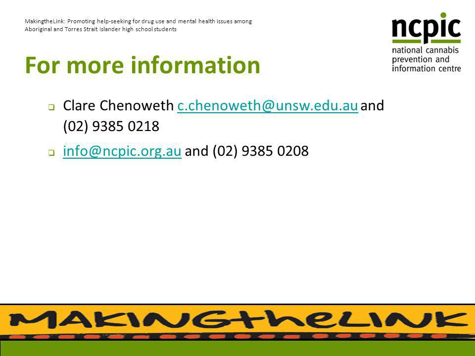 For more information  Clare Chenoweth c.chenoweth@unsw.edu.au and (02) 9385 0218c.chenoweth@unsw.edu.au  info@ncpic.org.au and (02) 9385 0208 info@ncpic.org.au MakingtheLink: Promoting help-seeking for drug use and mental health issues among Aboriginal and Torres Strait Islander high school students