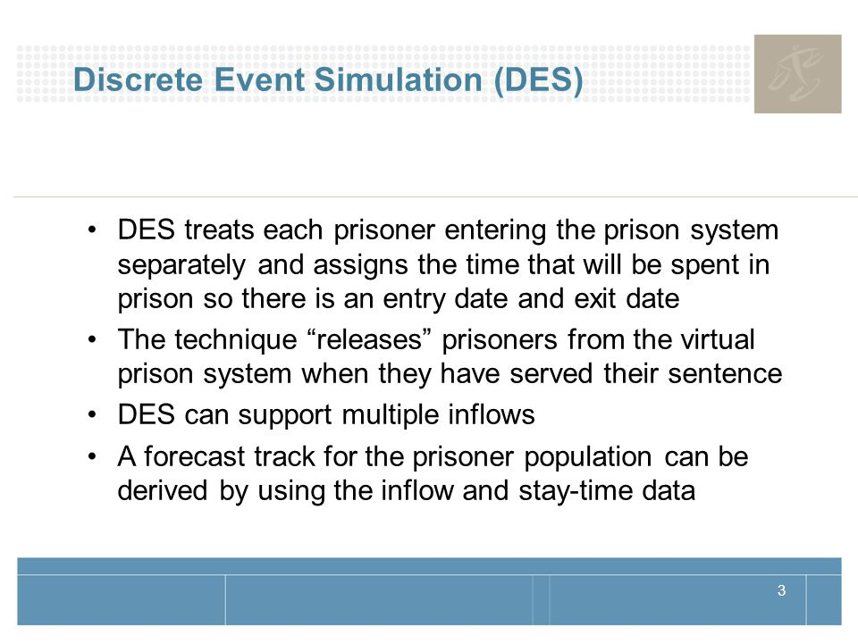 3 Discrete Event Simulation (DES) DES treats each prisoner entering the prison system separately and assigns the time that will be spent in prison so there is an entry date and exit date The technique releases prisoners from the virtual prison system when they have served their sentence DES can support multiple inflows A forecast track for the prisoner population can be derived by using the inflow and stay-time data